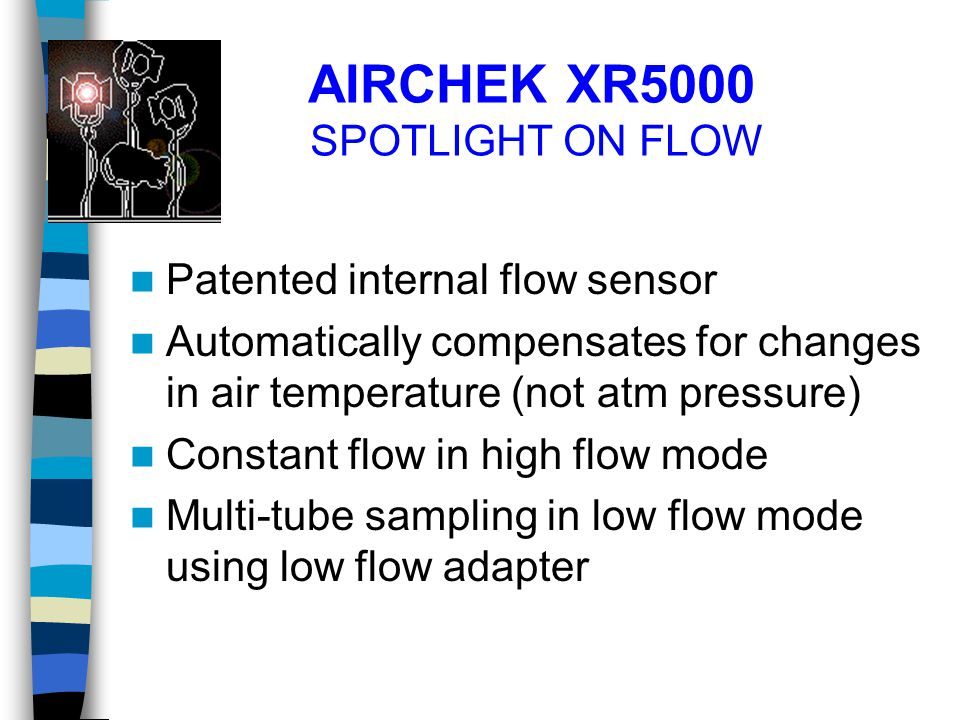 AIRCHEK XR5000 SPOTLIGHT ON FLOW Patented internal flow sensor Automatically compensates for changes in air temperature (not atm pressure) Constant fl