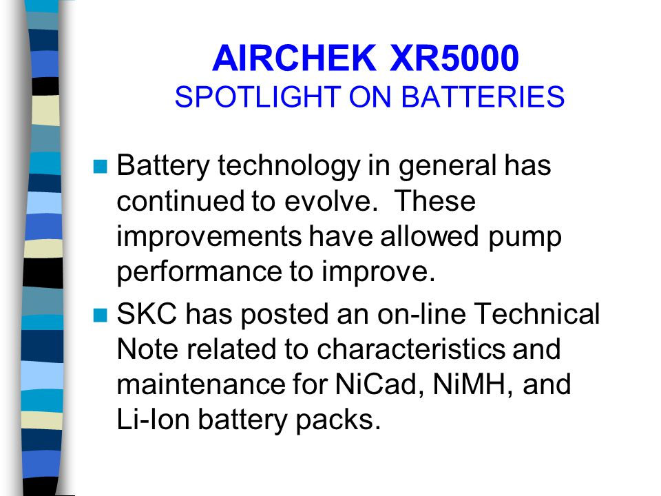 AIRCHEK XR5000 SPOTLIGHT ON BATTERIES Battery technology in general has continued to evolve. These improvements have allowed pump performance to impro