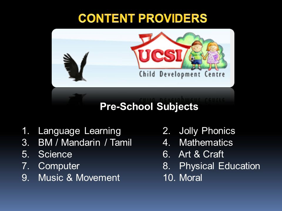 Pre-School Subjects 1. Language Learning 2. Jolly Phonics 3. BM / Mandarin / Tamil4. Mathematics 5. Science6. Art & Craft 7. Computer8. Physical Educa