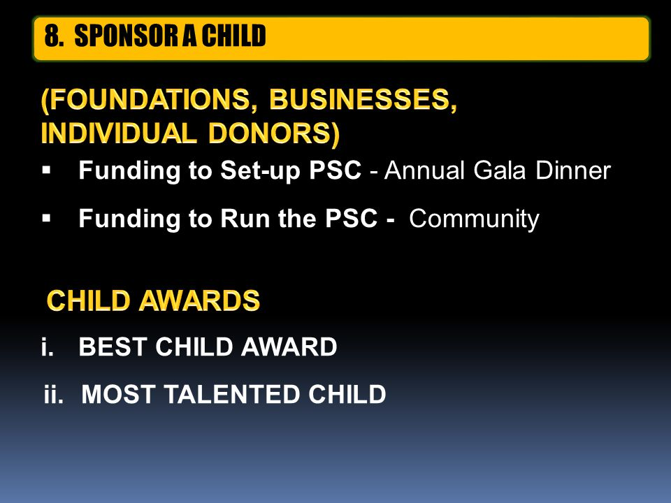  Funding to Set-up PSC - Annual Gala Dinner  Funding to Run the PSC - Community i.BEST CHILD AWARD ii. MOST TALENTED CHILD 8. SPONSOR A CHILD