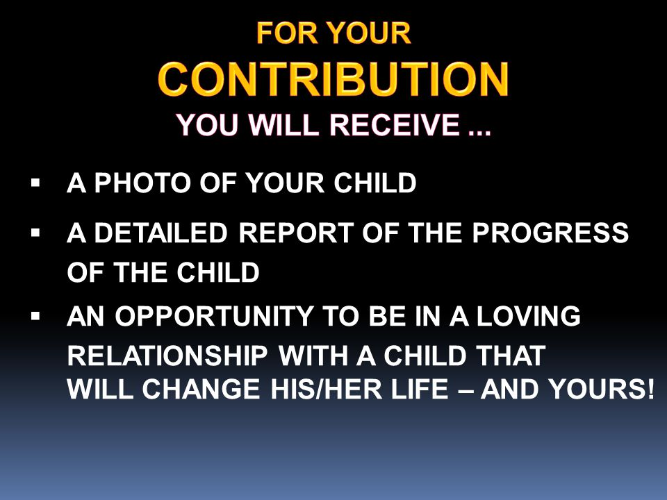 A PHOTO OF YOUR CHILD  A DETAILED REPORT OF THE PROGRESS OF THE CHILD  AN OPPORTUNITY TO BE IN A LOVING RELATIONSHIP WITH A CHILD THAT WILL CHANGE HIS/HER LIFE – AND YOURS!