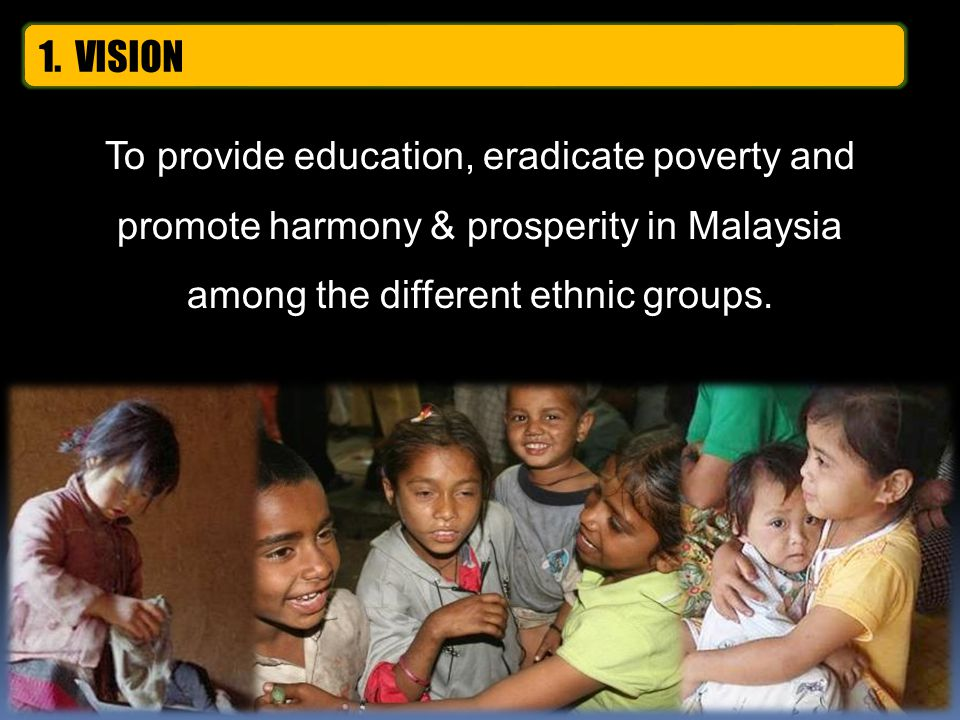 To provide education, eradicate poverty and promote harmony & prosperity in Malaysia among the different ethnic groups. 1. VISION