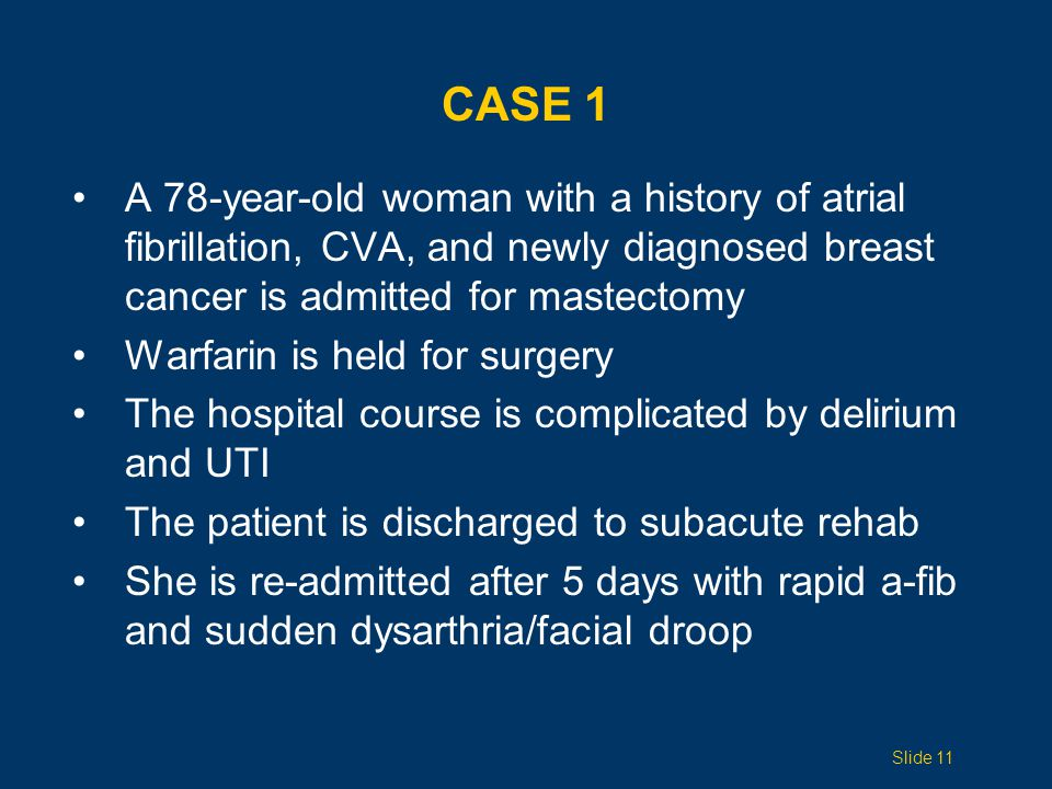 CASE 1 A 78-year-old woman with a history of atrial fibrillation, CVA, and newly diagnosed breast cancer is admitted for mastectomy Warfarin is held for surgery The hospital course is complicated by delirium and UTI The patient is discharged to subacute rehab She is re-admitted after 5 days with rapid a-fib and sudden dysarthria/facial droop Slide 11