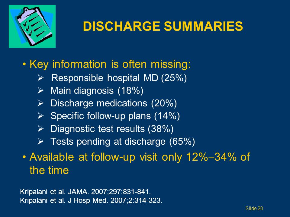 DISCHARGE SUMMARIES Key information is often missing:  Responsible hospital MD (25%)  Main diagnosis (18%)  Discharge medications (20%)  Specific follow-up plans (14%)  Diagnostic test results (38%)  Tests pending at discharge (65%) Available at follow-up visit only 12%  34% of the time Kripalani et al.
