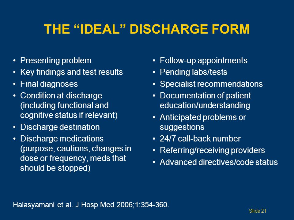 THE IDEAL DISCHARGE FORM Presenting problem Key findings and test results Final diagnoses Condition at discharge (including functional and cognitive status if relevant) Discharge destination Discharge medications (purpose, cautions, changes in dose or frequency, meds that should be stopped) Follow-up appointments Pending labs/tests Specialist recommendations Documentation of patient education/understanding Anticipated problems or suggestions 24/7 call-back number Referring/receiving providers Advanced directives/code status Halasyamani et al.