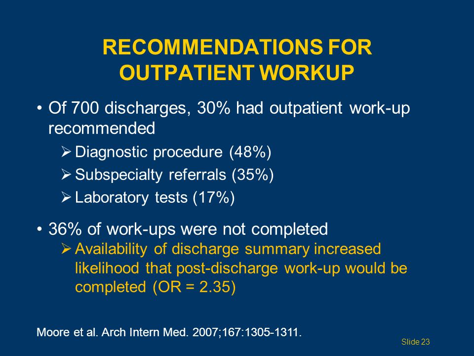 RECOMMENDATIONS FOR OUTPATIENT WORKUP Of 700 discharges, 30% had outpatient work-up recommended  Diagnostic procedure (48%)  Subspecialty referrals (35%)  Laboratory tests (17%) 36% of work-ups were not completed  Availability of discharge summary increased likelihood that post-discharge work-up would be completed (OR = 2.35) Moore et al.