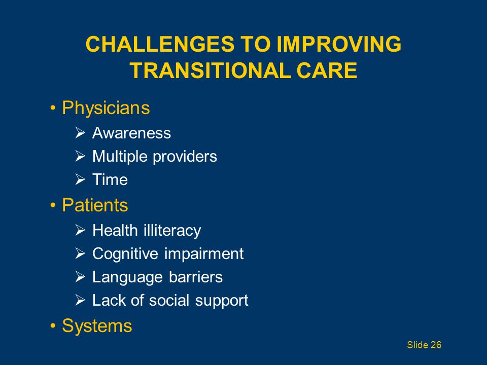 CHALLENGES TO IMPROVING TRANSITIONAL CARE Physicians  Awareness  Multiple providers  Time Patients  Health illiteracy  Cognitive impairment  Language barriers  Lack of social support Systems Slide 26