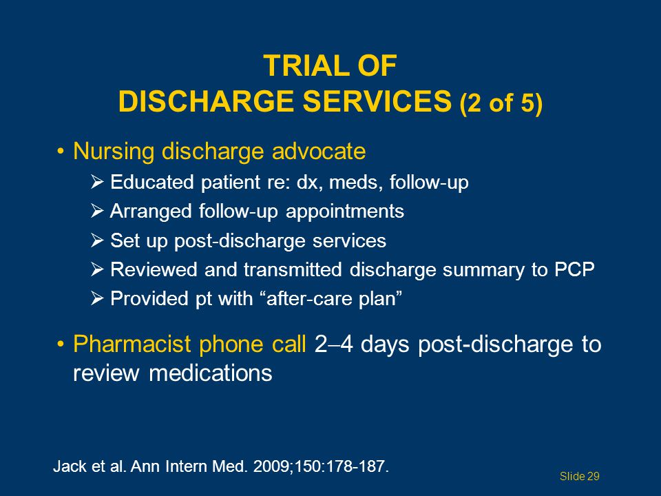TRIAL OF DISCHARGE SERVICES (2 of 5) Nursing discharge advocate  Educated patient re: dx, meds, follow-up  Arranged follow-up appointments  Set up post-discharge services  Reviewed and transmitted discharge summary to PCP  Provided pt with after-care plan Pharmacist phone call 2  4 days post-discharge to review medications Jack et al.