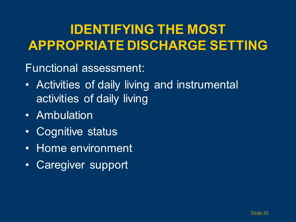 IDENTIFYING THE MOST APPROPRIATE DISCHARGE SETTING Functional assessment: Activities of daily living and instrumental activities of daily living Ambulation Cognitive status Home environment Caregiver support Slide 35