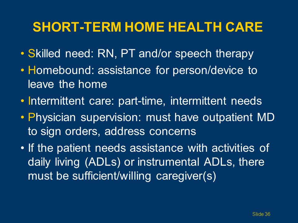 SHORT-TERM HOME HEALTH CARE Skilled need: RN, PT and/or speech therapy Homebound: assistance for person/device to leave the home Intermittent care: part-time, intermittent needs Physician supervision: must have outpatient MD to sign orders, address concerns If the patient needs assistance with activities of daily living (ADLs) or instrumental ADLs, there must be sufficient/willing caregiver(s) Slide 36