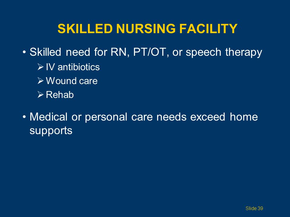 SKILLED NURSING FACILITY Skilled need for RN, PT/OT, or speech therapy  IV antibiotics  Wound care  Rehab Medical or personal care needs exceed home supports Slide 39