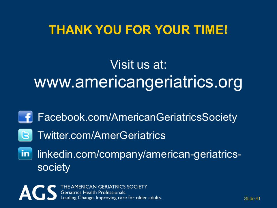 Visit us at: Facebook.com/AmericanGeriatricsSociety Twitter.com/AmerGeriatrics www.americangeriatrics.org THANK YOU FOR YOUR TIME! linkedin.com/compan