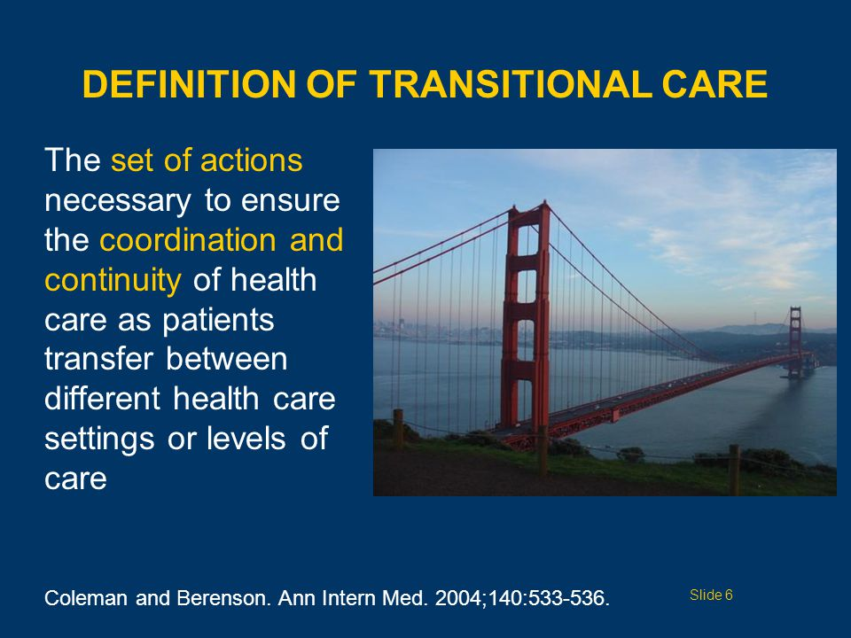 DEFINITION OF TRANSITIONAL CARE The set of actions necessary to ensure the coordination and continuity of health care as patients transfer between different health care settings or levels of care Coleman and Berenson.