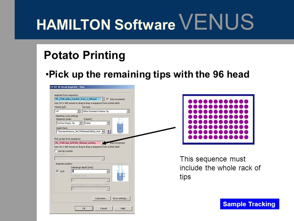 HAMILTON Software VENUS Potato Printing Pick up the remaining tips with the 96 head Sample Tracking This sequence must include the whole rack of tips