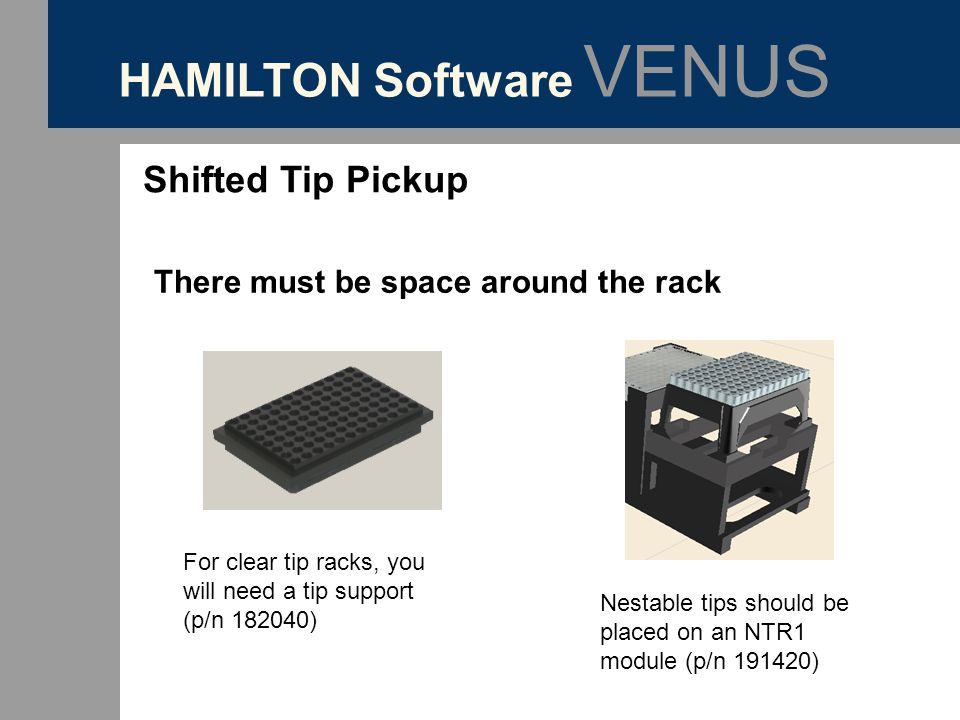 HAMILTON Software VENUS Shifted Tip Pickup There must be space around the rack For clear tip racks, you will need a tip support (p/n 182040) Nestable