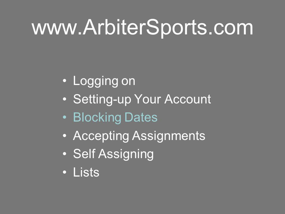 www.ArbiterSports.com Logging on Setting-up Your Account Blocking Dates Accepting Assignments Self Assigning Lists