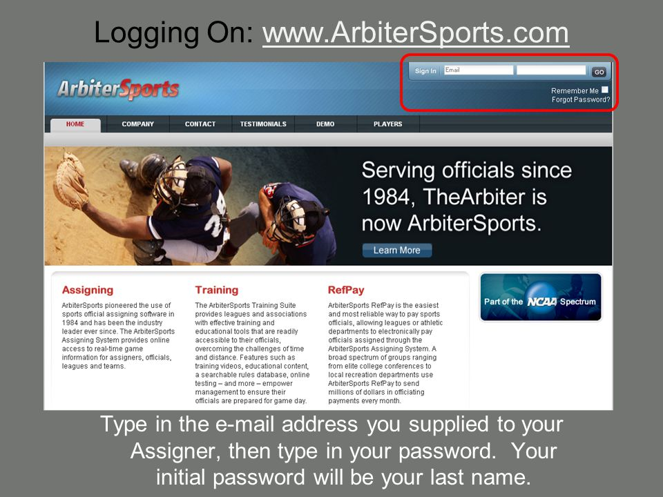 Logging On: www.ArbiterSports.com Type in the e-mail address you supplied to your Assigner, then type in your password. Your initial password will be