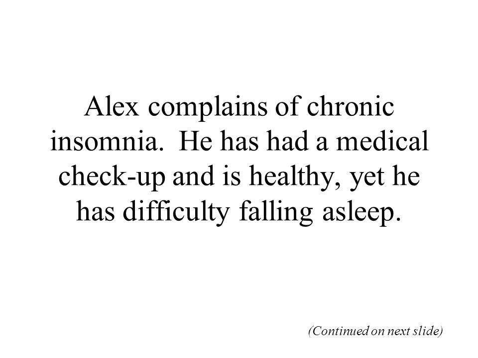 Alex complains of chronic insomnia.
