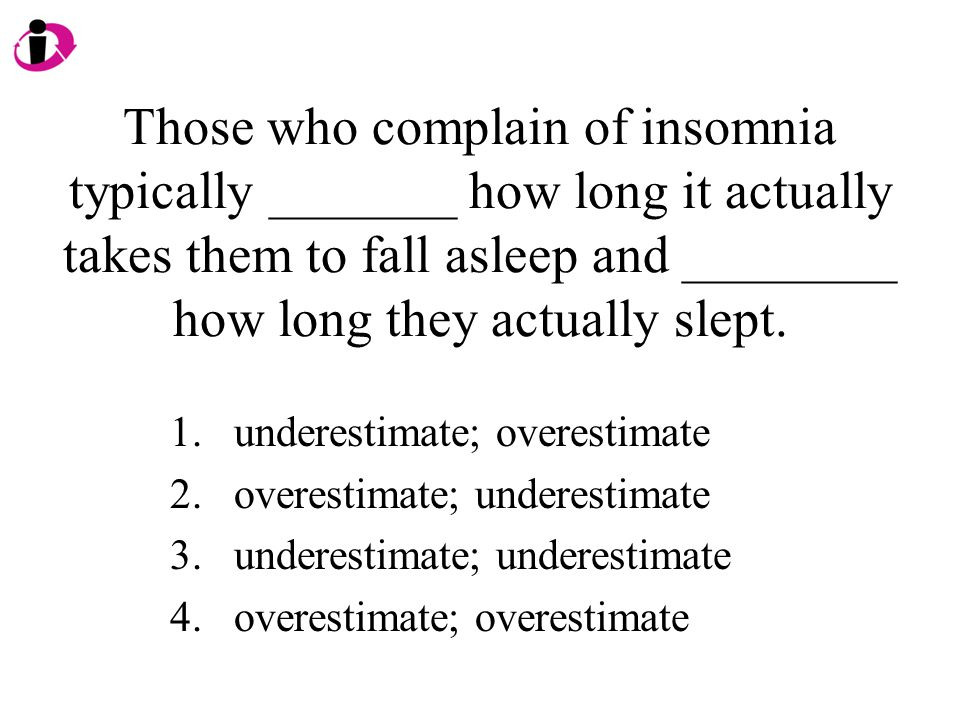 Those who complain of insomnia typically _______ how long it actually takes them to fall asleep and ________ how long they actually slept.