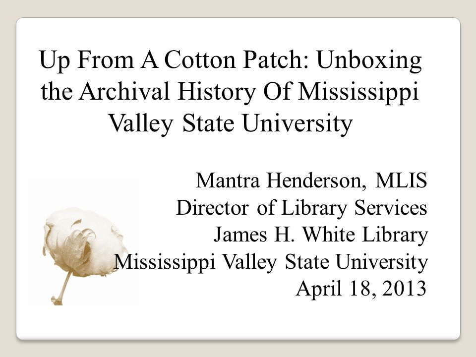 Up From A Cotton Patch: Unboxing the Archival History Of Mississippi Valley State University Mantra Henderson, MLIS Director of Library Services James H.