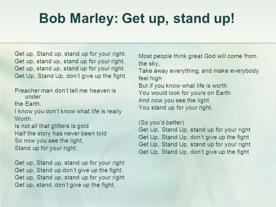 Bob Marley: Get up, stand up! Get up, Stand up, stand up for your right. Get up, stand up, stand up for your right. Get Up, Stand Up, don't give up th