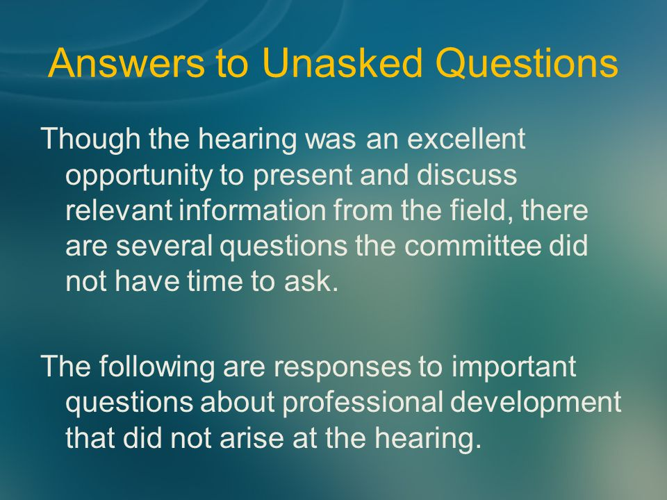 Answers to Unasked Questions Though the hearing was an excellent opportunity to present and discuss relevant information from the field, there are several questions the committee did not have time to ask.