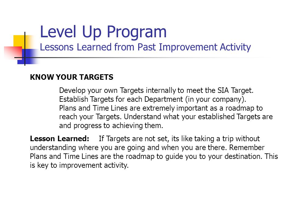 Level Up Program Lessons Learned from Past Improvement Activity KNOW YOUR TARGETS Develop your own Targets internally to meet the SIA Target.