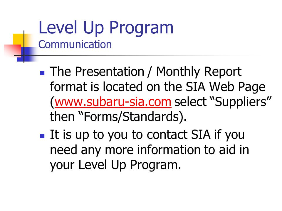 Level Up Program Communication The Presentation / Monthly Report format is located on the SIA Web Page (www.subaru-sia.com select Suppliers then Forms/Standards).www.subaru-sia.com It is up to you to contact SIA if you need any more information to aid in your Level Up Program.