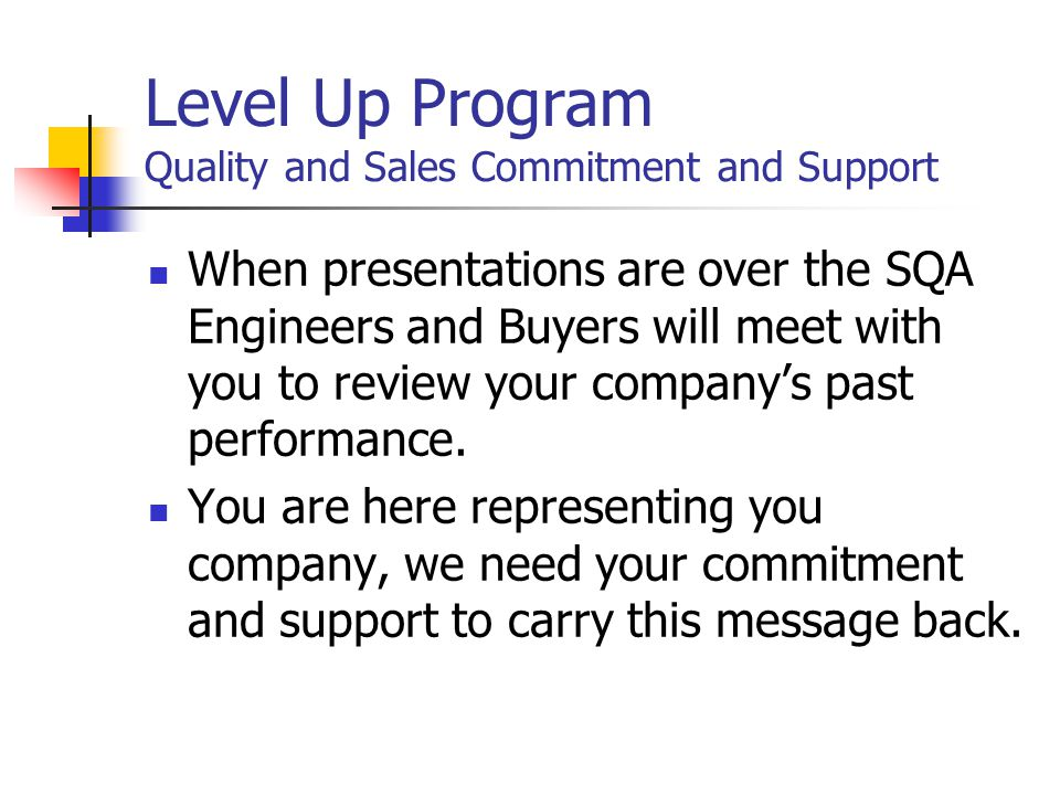 Level Up Program Quality and Sales Commitment and Support When presentations are over the SQA Engineers and Buyers will meet with you to review your company's past performance.