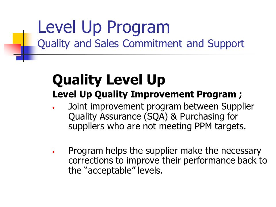 Level Up Program Scope: To work with suppliers who's PPM data is trending in the wrong direction To enhance the business relationship and daily communication between the supplier and the SQA engineer To insure full support from both Sales and Quality of the supplier Promote customer confidence and generate sales Improve the overall quality of our product