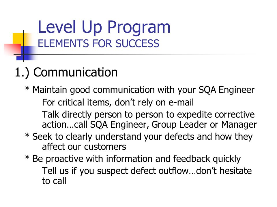 Level Up Program ELEMENTS FOR SUCCESS 1.) Communication * Maintain good communication with your SQA Engineer For critical items, don't rely on e-mail Talk directly person to person to expedite corrective action…call SQA Engineer, Group Leader or Manager * Seek to clearly understand your defects and how they affect our customers * Be proactive with information and feedback quickly Tell us if you suspect defect outflow…don't hesitate to call