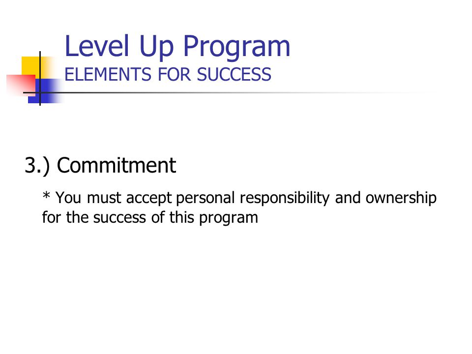 Level Up Program ELEMENTS FOR SUCCESS 3.) Commitment * You must accept personal responsibility and ownership for the success of this program