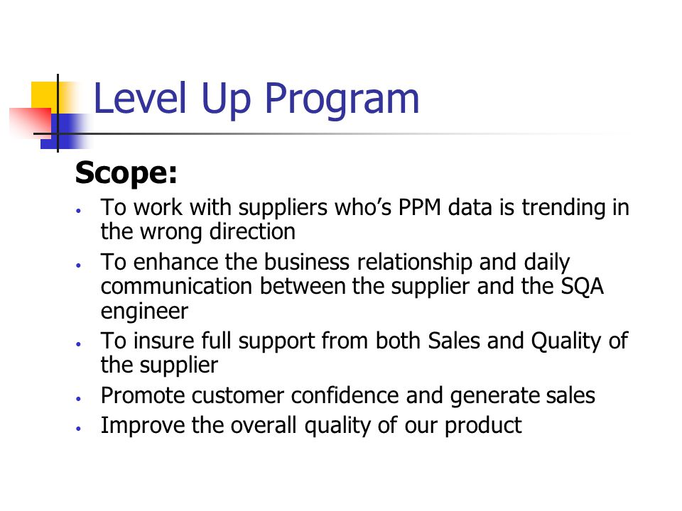 Level Up Program Purpose: Level up quality to further exceed current and future quality targets Strengthen our supplier base to promote high quality levels during development  Highest quality spikes occur during new model launch SOP