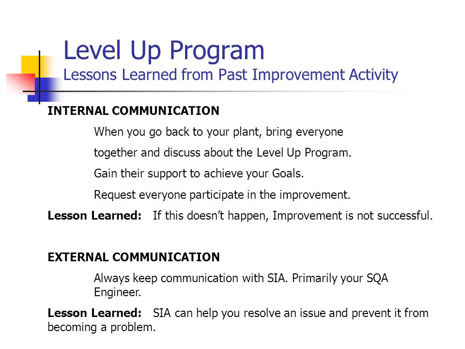 Level Up Program Lessons Learned from Past Improvement Activity INTERNAL COMMUNICATION When you go back to your plant, bring everyone together and discuss about the Level Up Program.