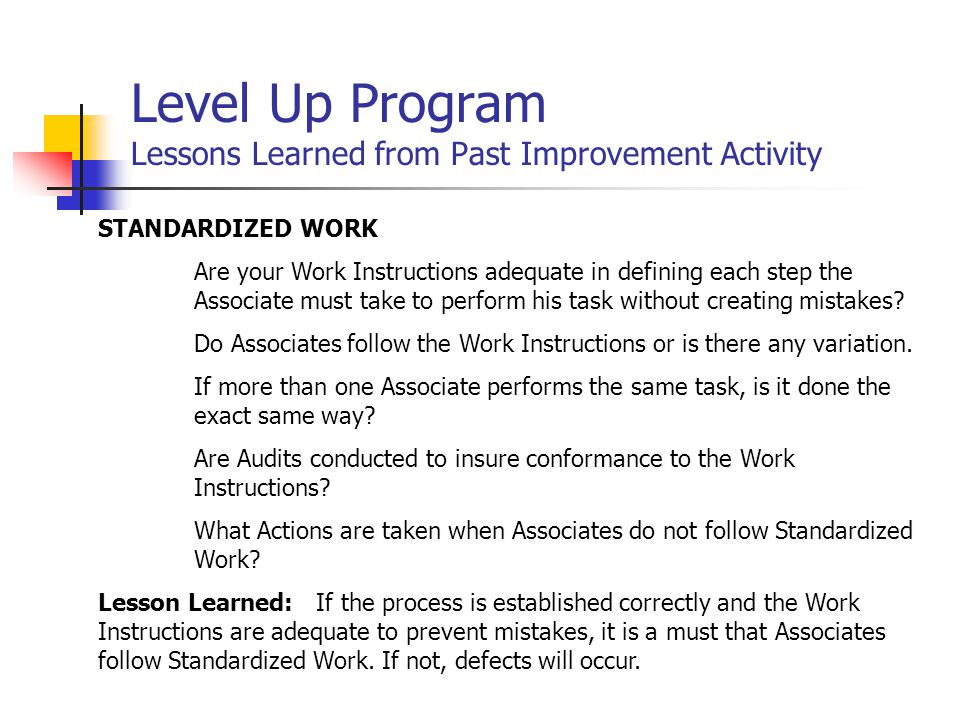 Level Up Program Lessons Learned from Past Improvement Activity ABNORMAL PROCESS When Processes are set-up correctly, and a problem occurs, this can create an Abnormal Process.