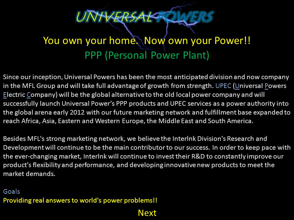 You own your home. Now own your Power!! PPP (Personal Power Plant) About Us History & Responsibility Universal Powers is a MFL Company that was create
