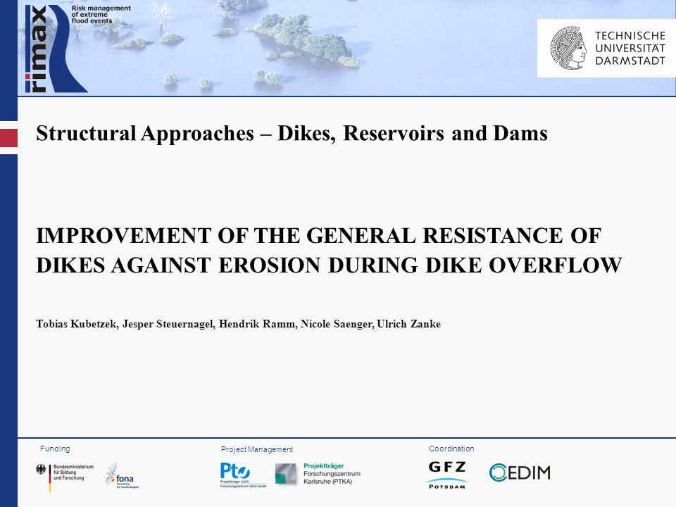 Funding Project Management Coordination Structural Approaches – Dikes, Reservoirs and Dams IMPROVEMENT OF THE GENERAL RESISTANCE OF DIKES AGAINST EROSION DURING DIKE OVERFLOW Tobias Kubetzek, Jesper Steuernagel, Hendrik Ramm, Nicole Saenger, Ulrich Zanke