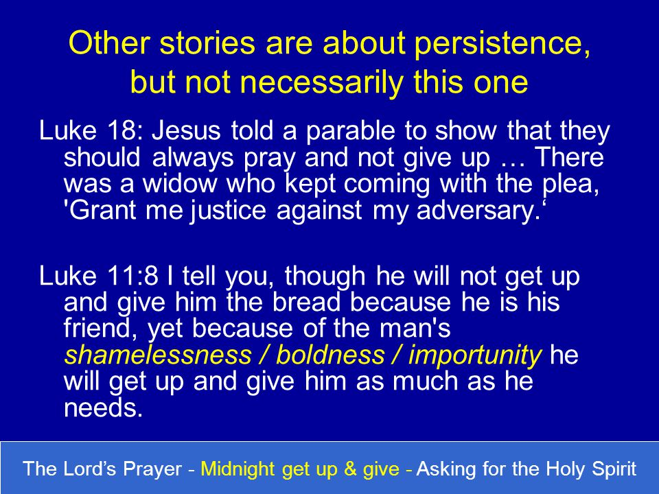 Luke 18: Jesus told a parable to show that they should always pray and not give up … There was a widow who kept coming with the plea, 'Grant me justic