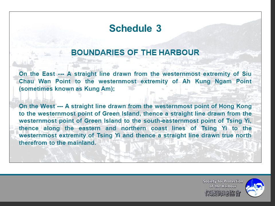 Schedule 3 BOUNDARIES OF THE HARBOUR On the East --- A straight line drawn from the westernmost extremity of Siu Chau Wan Point to the westernmost extremity of Ah Kung Ngam Point (sometimes known as Kung Am); On the West --- A straight line drawn from the westernmost point of Hong Kong to the westernmost point of Green Island, thence a straight line drawn from the westernmost point of Green Island to the south-easternmost point of Tsing Yi, thence along the eastern and northern coast lines of Tsing Yi to the westernmost extremity of Tsing Yi and thence a straight line drawn true north therefrom to the mainland.