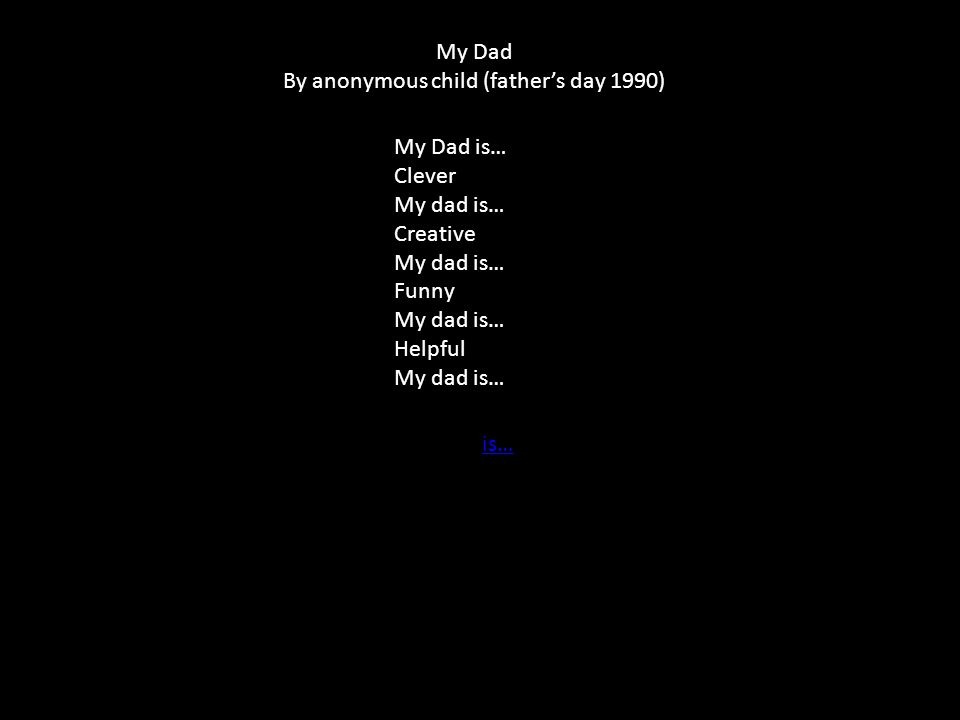 My Dad is… Clever My dad is… Creative My dad is… Funny My dad is… Helpful My dad is… is… My Dad By anonymous child (father's day 1990)