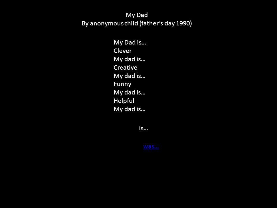 My Dad is… Clever My dad is… Creative My dad is… Funny My dad is… Helpful My dad is… is… was… My Dad By anonymous child (father's day 1990)