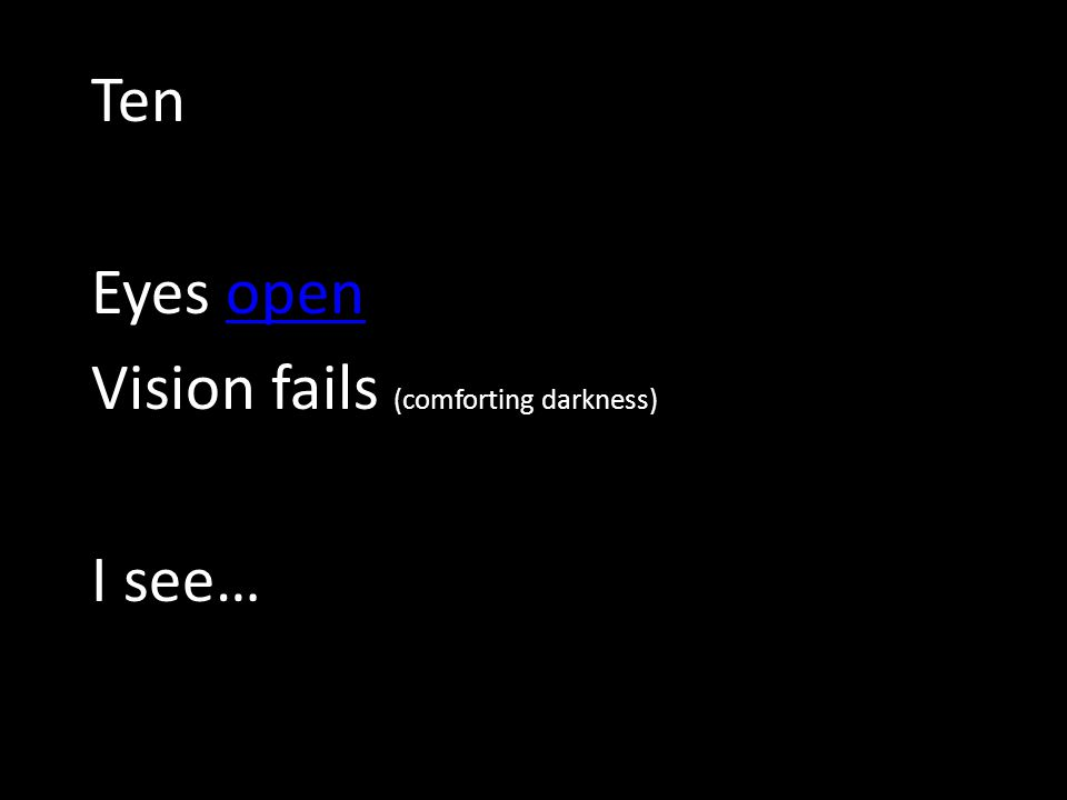 Ten Eyes openopen Vision fails (comforting darkness) I see…