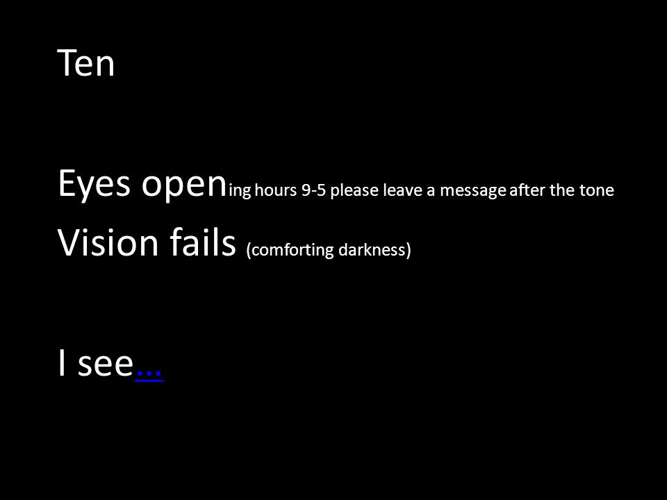 Ten Eyes open ing hours 9-5 please leave a message after the tone Vision fails (comforting darkness) I see……
