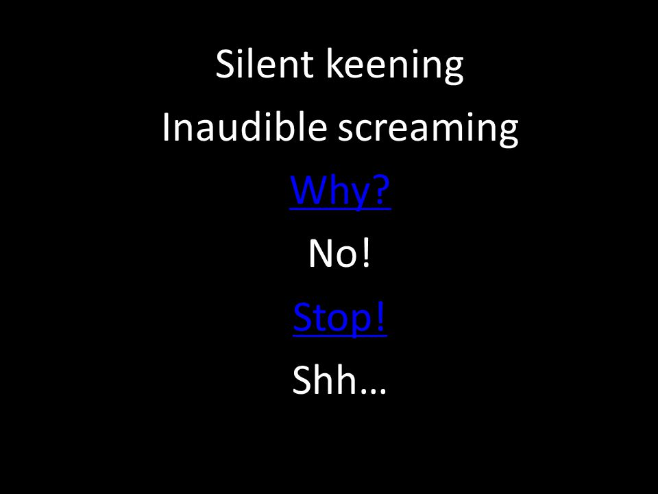 Silent keening Inaudible screaming Why? No! Stop! Shh…