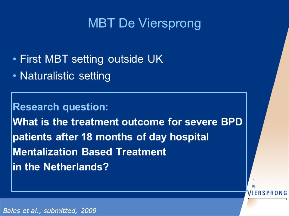 MBT De Viersprong First MBT setting outside UK Naturalistic setting Research question: What is the treatment outcome for severe BPD patients after 18 months of day hospital Mentalization Based Treatment in the Netherlands.
