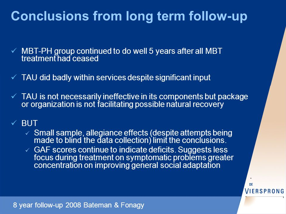 Conclusions from long term follow-up MBT-PH group continued to do well 5 years after all MBT treatment had ceased TAU did badly within services despite significant input TAU is not necessarily ineffective in its components but package or organization is not facilitating possible natural recovery BUT Small sample, allegiance effects (despite attempts being made to blind the data collection) limit the conclusions.