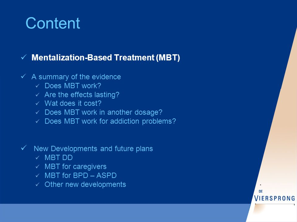 Mentalization-based Therapy Psychoanalytically oriented; based on attachment theory Developed in the UK by Bateman & Fonagy Evidence-based treatment for patients with severe BPD Maximum duration of 18 months Focus: increasing patient's capacity to mentalize