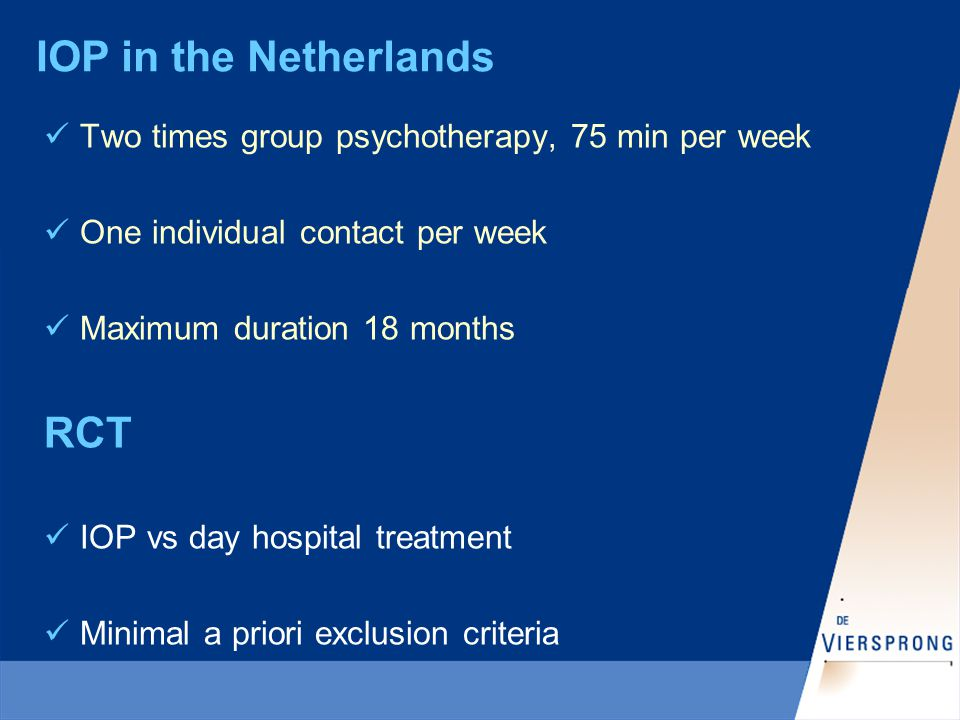 IOP in the Netherlands Two times group psychotherapy, 75 min per week One individual contact per week Maximum duration 18 months RCT IOP vs day hospital treatment Minimal a priori exclusion criteria