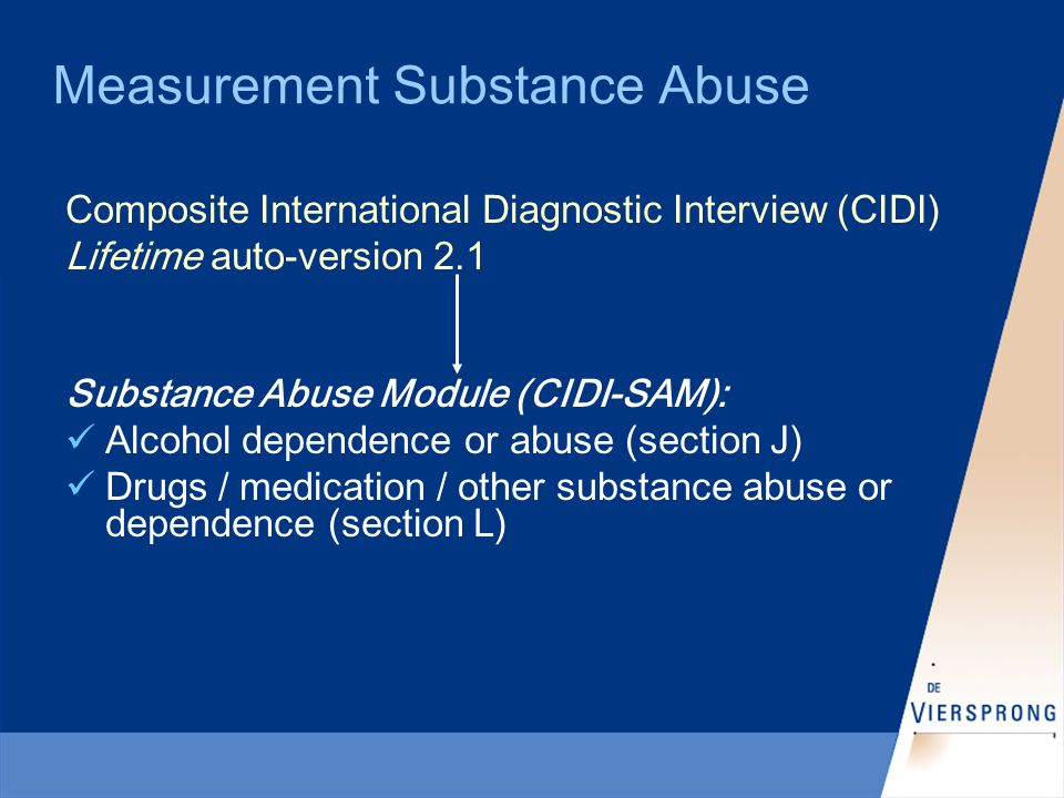 Measurement Substance Abuse Composite International Diagnostic Interview (CIDI) Lifetime auto-version 2.1 Substance Abuse Module (CIDI-SAM): Alcohol dependence or abuse (section J) Drugs / medication / other substance abuse or dependence (section L)