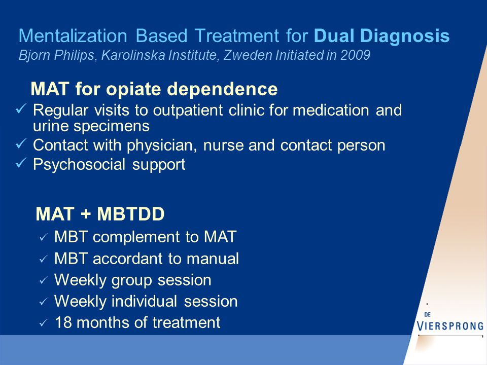 Mentalization Based Treatment for Dual Diagnosis Bjorn Philips, Karolinska Institute, Zweden Initiated in 2009 MAT for opiate dependence Regular visits to outpatient clinic for medication and urine specimens Contact with physician, nurse and contact person Psychosocial support MAT + MBTDD MBT complement to MAT MBT accordant to manual Weekly group session Weekly individual session 18 months of treatment